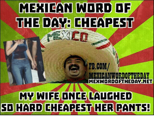 fb.com, Mexican Word of the Day, and Wife: MEXICAN WORD OF  THE DAY CHEAPEST  FB.COM/  MEXICAN WORDOFTHEDAY  MERWDRDDFTHEDAVNET  MY WIFE ONCE LAUGHED  SO HARD CHEAPEST HER PANTS!
