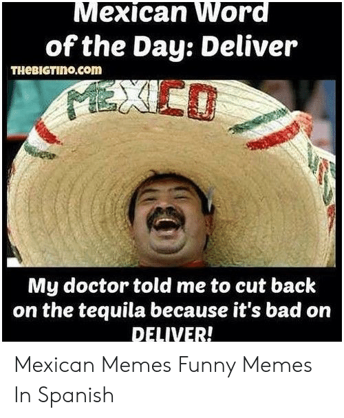 Bad, Doctor, and Funny: Mexican Word  of the Day: Deliver  THEBIGTINO.com  EXICO  My doctor told me to cut back  on the tequila because it's bad on  DELIVER! Mexican Memes Funny Memes In Spanish