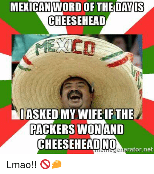 Memes, Packers, and Mexican Word of the Day: MEXICAN WORD OF THE DAY IS  CHEESE HEAD  I ASKED MY WIFE IF THE  PACKERS WON AND  CHEESEHEADNO  rator, net Lmao!! 🚫🧀