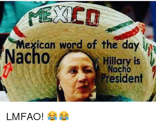 Mexican Word of the Day: Mexican word of the day  Nacho  Hillary is  Nacho  President LMFAO! 😂😂