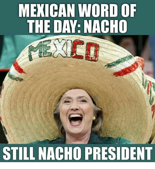 Memes, Word, and Mexican Word of the Day: MEXICAN WORD OF  THE DAY: NACHO  STILL NACHO PRESIDENT