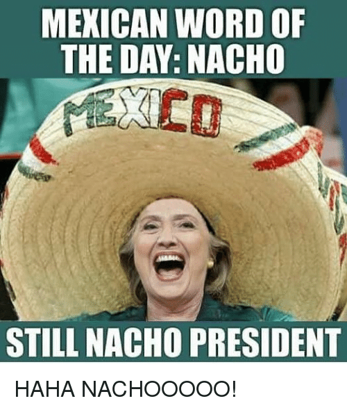 Memes, Word, and Mexican Word of the Day: MEXICAN WORD OF  THE DAY: NACHO  STILL NACHO PRESIDENT HAHA NACHOOOOO!