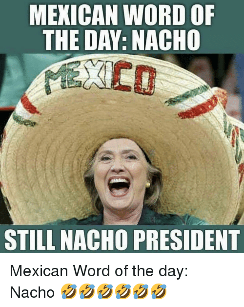 Word, Mexican Word of the Day, and Mexican: MEXICAN WORD OF  THE DAY: NACHO  STILL NACHO PRESIDENT