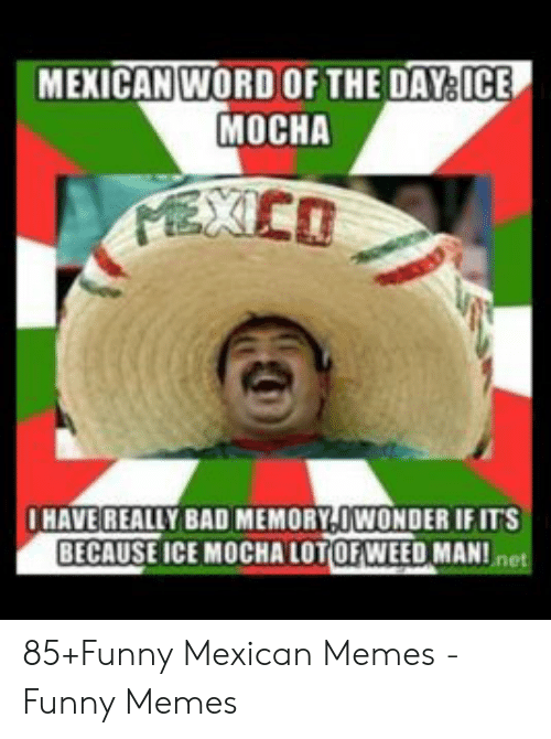 funny mexican memes: MEXICAN WORD OFTHE DAY ICE  MOCHA  HAVE REALLY BAD MEMORY-UWONDER IFITS  BECAUSE ICE MOCAORWEED MANIn 85+Funny Mexican Memes - Funny Memes