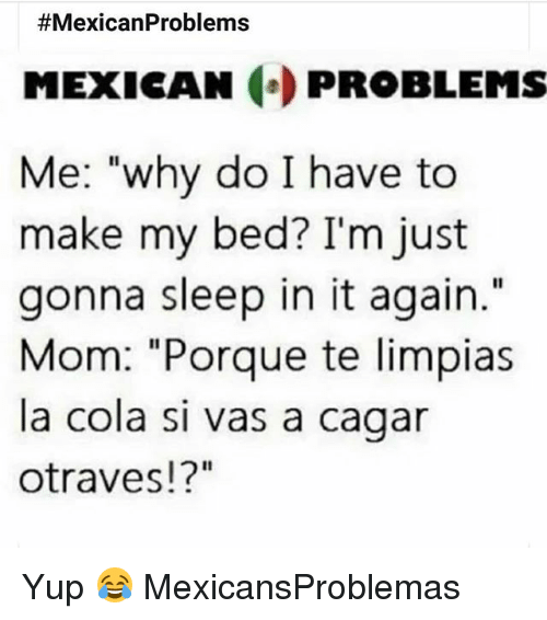 """Mexican Problems:  #MexicanProblems  MEXICAN PROBLEMS  Me: """"why do I have to  make my bed? I'm just  gonna sleep in it again.""""  Mom: """"Porque te limpias  la cola si vas a cagar  otraves!?"""" Yup 😂 MexicansProblemas"""