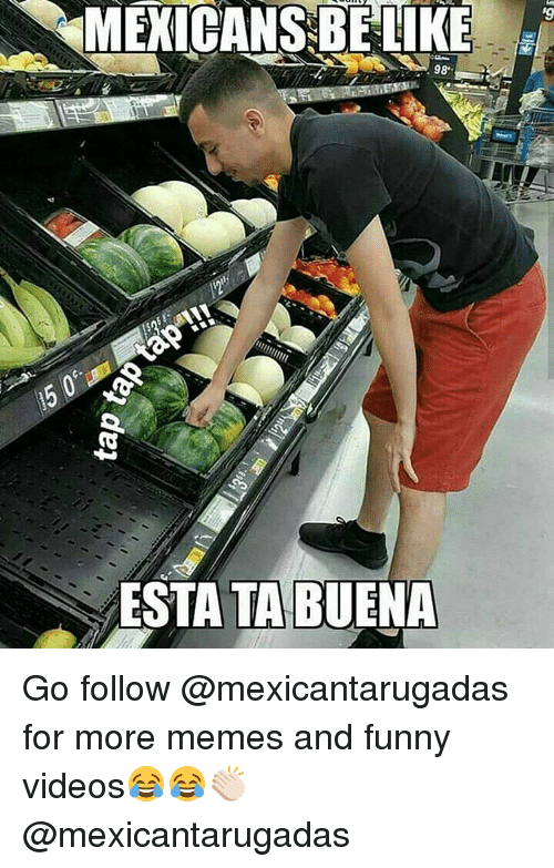 Funny, Memes, and And Funny: MEXICANS BE LIKE  98  ESTA TA BUENA Go follow @mexicantarugadas for more memes and funny videos😂😂👏🏻 @mexicantarugadas