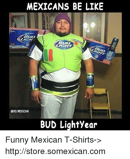 Be Like, Funny, and Memes: MEXICANS BE LIKE  BLID  OSO MEXICAN  BUD Lightyear Funny Mexican T-Shirts-> http://store.somexican.com