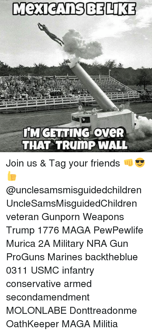Be Like, Memes, and Militia: MexicAnS BE LIKE  IMGETTING oveR  THAT TRumP WALL Join us & Tag your friends 👊😎👍 @unclesamsmisguidedchildren UncleSamsMisguidedChildren veteran Gunporn Weapons Trump 1776 MAGA PewPewlife Murica 2A Military NRA Gun ProGuns Marines backtheblue 0311 USMC infantry conservative armed secondamendment MOLONLABE Donttreadonme OathKeeper MAGA Militia