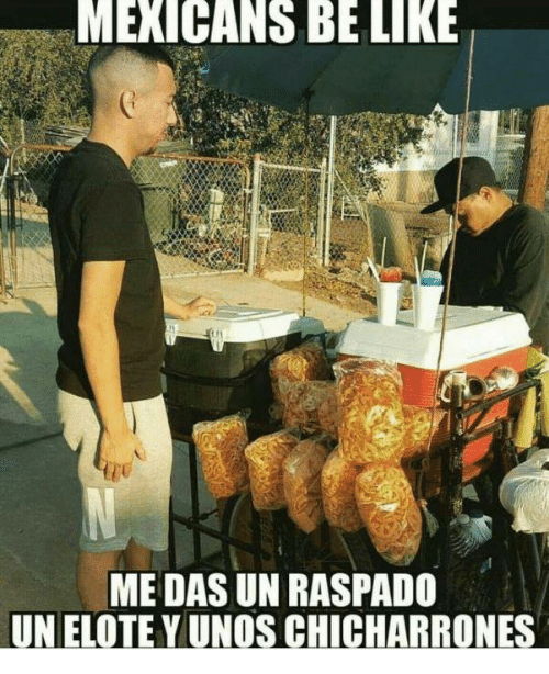 Be Like, Memes, and Mexican: MEXICANS BE LIKE  ME DAS UN RASPADO  UNELOTEYUNOS CHICHARRONES