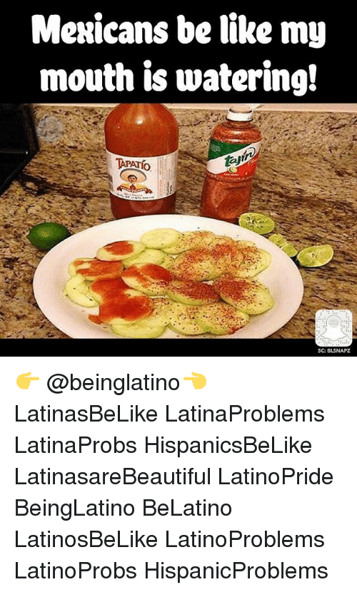 Be Like, Memes, and 🤖: Mexicans be like my  mouth is watering!  TAPATio  SC: BISNAPZ 👉 @beinglatino👈 LatinasBeLike LatinaProblems LatinaProbs HispanicsBeLike LatinasareBeautiful LatinoPride BeingLatino BeLatino LatinosBeLike LatinoProblems LatinoProbs HispanicProblems