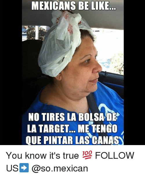 Be Like, Memes, and Target: MEXICANS BE LIKE  NO TIRES LA BOLSA DE  LA TARGET... ME TENGO  QUE PINTAR LAS CANAS You know it's true 💯 FOLLOW US➡️ @so.mexican