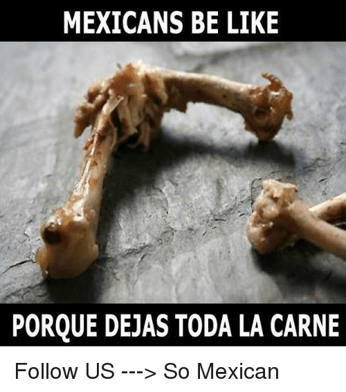 Be Like, Memes, and Mexican: MEXICANS BE LIKE  PORQUE DEJAS TODA LA CARNE Follow US ---> So Mexican