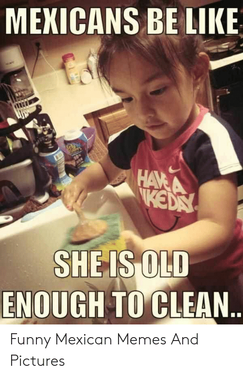 funny mexican memes: MEXICANS BE LIKE  SHEIS OLD  ENOUGH TO CLEAN Funny Mexican Memes And Pictures