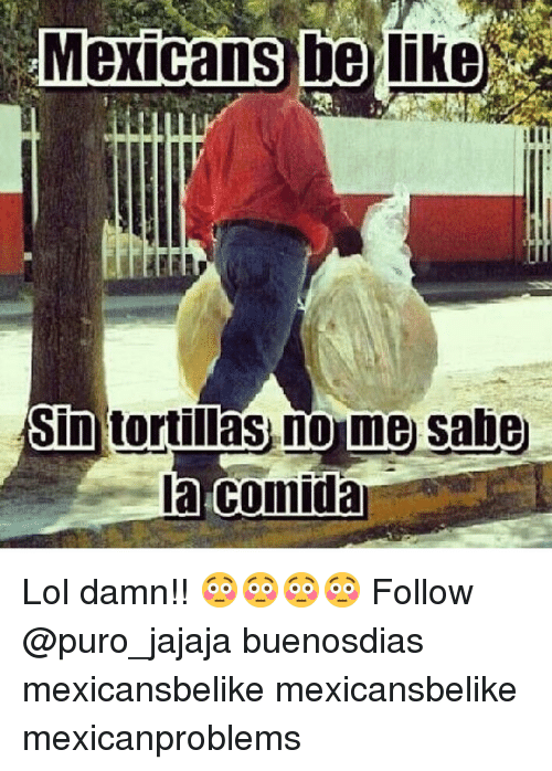Be Like, Lol, and Memes: Mexicans be like  Sin tortillas,no me sahe  la.comida Lol damn!! 😳😳😳😳 Follow @puro_jajaja buenosdias mexicansbelike mexicansbelike mexicanproblems