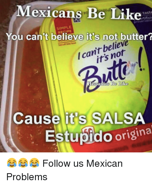 Butt, Memes, and Mexican: Mexicans Be Like  taste  rtifici  SIMPLE  You can't believe it s not butter?  belie  /can't Butt  Cause it's SALSA  Estupido origina 😂😂😂  Follow us Mexican Problems