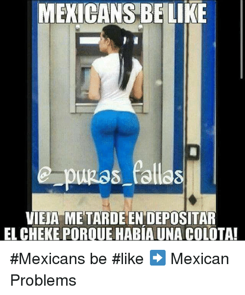 Memes, Mexican, and 🤖: MEXICANS BELIKE  pugas fallas  VIEJA METARDEEN DEPOSITAR  EL CHEKE POROUEHABIAUNA COLOTA! #Mexicans be #like ➡ Mexican Problems