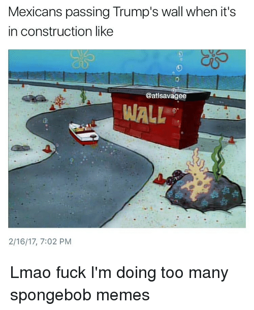 Lmao, Memes, and SpongeBob: Mexicans passing Trump's wall when it's  in construction like  @atlsavagee  WALL  2/16/17, 7:02 PM Lmao fuck I'm doing too many spongebob memes