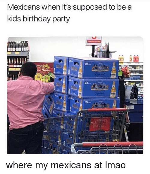 ode: Mexicans when it's supposed to be a  kids birthday party  24ms  ode  24ms  CL  24ma where my mexicans at lmao