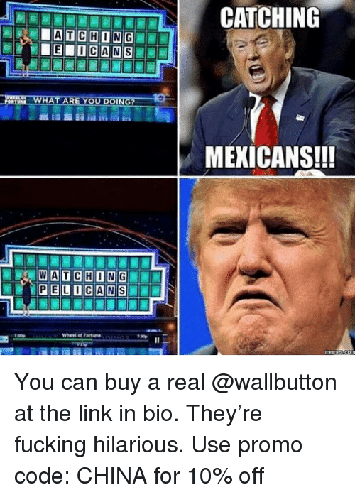 Fucking, China, and Link: MEXICANS!!! You can buy a real @wallbutton at the link in bio. They're fucking hilarious. Use promo code: CHINA for 10% off