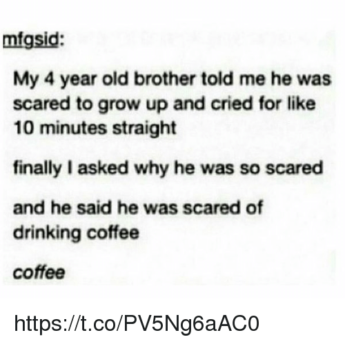 Drinking Coffee: mfgsid  My 4 year old brother told me he was  scared to grow up and cried for like  10 minutes straight  finally I asked why he was so scared  and he said he was scared of  drinking coffee  coffee https://t.co/PV5Ng6aAC0
