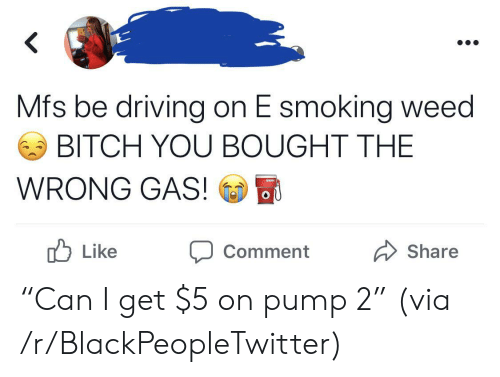"Smoking: Mfs be driving on E smoking weed  BITCH YOU BOUGHT THE  WRONG GAS!  OU  b  Like  Share  Comment ""Can I get $5 on pump 2"" (via /r/BlackPeopleTwitter)"
