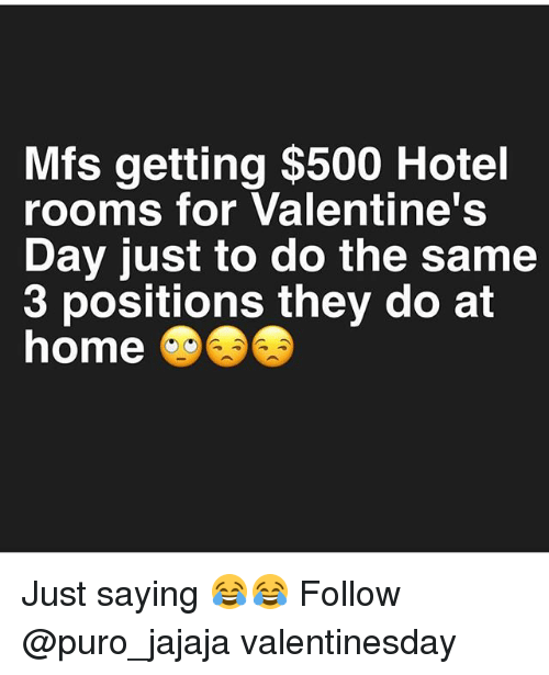 Memes, Valentine's Day, and Home: Mfs getting $500 Hotel  rooms for Valentine's  Day just to do the same  3 positions they do at  home @⑤㊧ Just saying 😂😂 Follow @puro_jajaja valentinesday