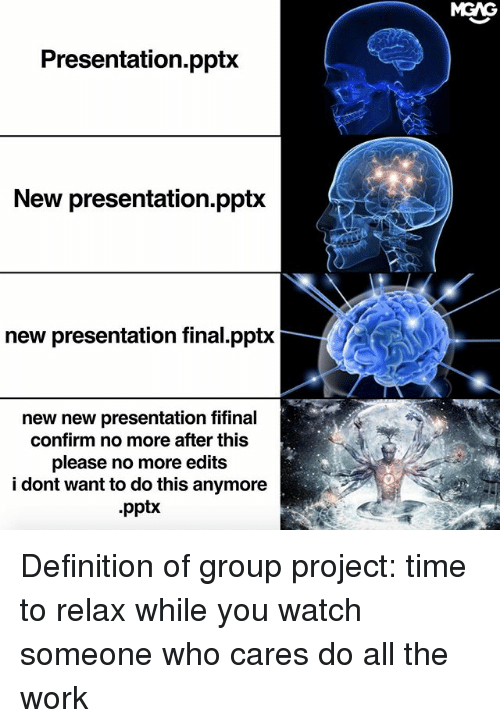 Confirmated: MGAG  Presentation.pptx  New presentation.pptx  new presentation final.pptx  new new presentation fifinal  confirm no more after this  please no more edits  i dont want to do this anymore  .pptx Definition of group project: time to relax while you watch someone who cares do all the work
