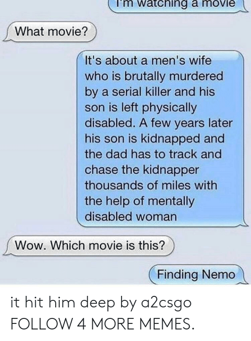Finding Nemo: mi  atching a moviei  What movie?  It's about a men's wife  who is brutally murdered  by a serial killer and his  son is left physically  disabled. A few years later  his son is kidnapped and  the dad has to track and  chase the kidnapper  thousands of miles with  the help of mentally  disabled woman  Wow. Which movie is this?  Finding Nemo it hit him deep by a2csgo FOLLOW 4 MORE MEMES.
