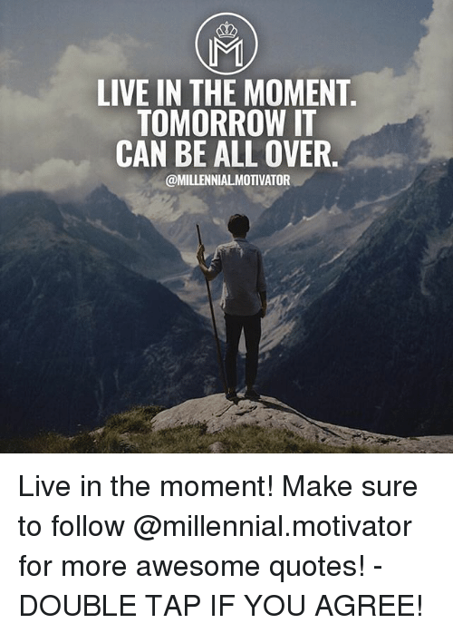 awesome quotes: MI  LIVE IN THE MOMENT  TOMORROW IT  CAN BE ALL OVER.  @MILLENNIALMOTIVATOR Live in the moment! Make sure to follow @millennial.motivator for more awesome quotes! - DOUBLE TAP IF YOU AGREE!
