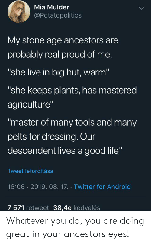 """dressing: Mia Mulder  @Potatopolitics  My stone age ancestors are  probably real proud of me.  """"she live in big hut, warm""""  """"she keeps plants, has mastered  agriculture""""  """"master of many tools and many  pelts for dressing. Our  descendent lives a good life""""  Tweet lefordítása  16:06 2019. 08.17. Twitter for Android  7 571 retweet 38,4e kedvelés Whatever you do, you are doing great in your ancestors eyes!"""