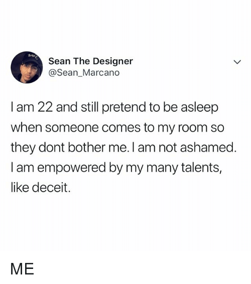 Relatable, Mia, and Empowered: MIA  Sean The Designeir  @Sean_Marcano  I am 22 and still pretend to be asleep  when someone comes to my room so  they dont bother me. I am not ashamed.  I am empowered by my many talents,  like deceit. ME