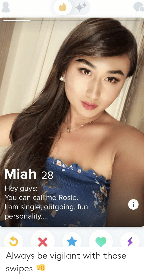 Miah: Miah 28  Hey guys:  You can call me Rosie.  i  lam single, outgoing, fun  personality....  X Always be vigilant with those swipes 👊