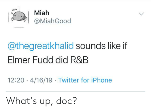 Miah: Miah  NOD  @MiahGood  @thegreatkhalid sounds like if  Elmer Fudd did R&B  12:20 4/16/19 Twitter for iPhone What's up, doc?