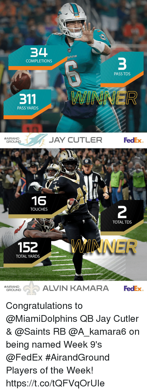 Jay, Memes, and New Orleans Saints: MIAMI  34  hins  COMPLETIONS  PASS TDS  PASS YARDS  JAY CUTLER d  #AIRAND  FedEx  GROUND   16  TOUCHES  TOTALTDS  152  WINNER  TOTAL YARDS  ALVIN KAMARA FedEx  #AIRAND  GROUND Congratulations to @MiamiDolphins QB Jay Cutler & @Saints RB @A_kamara6 on being named Week 9's @FedEx #AirandGround Players of the Week! https://t.co/tQFVqOrUIe