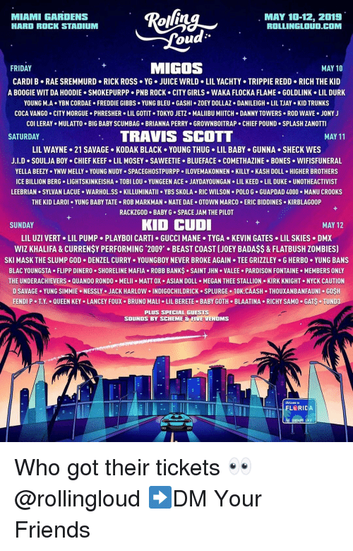 fendi: MIAMI GARDENS  HARD ROCK STADIUM  MAY 10-12, 2019  ROLLINGLOUD.COM  ou  FRIDAY  MIGOS  MAY 10  CARDI B RAE SREMMURD RICK ROSS YG. JUICE WRLD LIL YACHTY TRIPPIE REDD RICH THE KID  A BOOGIE WIT DA HOODIE SMOKEPURPP PNB ROCK CITY GIRLS WAKA FLOCKA FLAME GOLDLINK LIL DURK  YOUNG M-A+ YBN COR DAE . FREDDIE GIBBS . YUNG BLEU . GASHI·ZOEY DOLLAZ . DANILEIGH-LIL TJAY-KID TRUNKS  COCA VANGO CITY MORGUE PHRESHER LIL GOTIT TOKYO JETZ MALIIBU MIITCH DANNY TOWERS ROD WAVE JONY J  col LERAY . MULATTO . BIG BABY SCUMBAG-BRIANNA PERRY . GROWNBOITRAP . CHIEF POUND-SPLASH ZANOTTI  SATURDAY  TRAVIS SCOTT  MAY 11  LIL WAYNE-21 SAVAGE . KODAK BLACK . YOUNG THUG-LIL BABY . GUNNA . SHECK WES  J.LD-SOULJA BOY CHIEF KEEFo LIL MOSEY SAWEETIE-BLUEFACE-COMETHAZINE-BONES . WIFISFUNERAL  YELLA BEEZY . YNW MELLY . YOUNG NUDYs SPACEGHOSTPURPP 이LOVEMAKONNEN . KILLY-KASH DOLL . HIGHER BROTHERS  ICE BILLION BERG LIGHTSKINKEISHA TOBI LOU YUNGEEN ACE.JAYDAYOUNGAN LIL KEED LIL DUKE UNOTHEACTIVIST  LEEBRIAN SYLVAN LACUE WARHOL.SS KILLUMINATII YBS SKOLA RIC WILSON POLO G GUAPDAD 4000.MANU CROOKS  THE KID LAROI YUNG BABY TATE ROB MARKMAN NATE DAE OTOWN MARCO ERIC BIDDINES KIRBLAGOOP  RACKZGOD BABY G SPACE JAM THE PILOT  SUNDAY  KID CUD  MAY 12  LIL UZI VERT+ LIL PUMP-PLAYBOI CARTI GUCCI MANE . TYGA-KEVIN GATES . LIL SKIES-DMX  WIZ KHALIFA&CURRENSY PERFORMING 2009' BEAST COAST (JOEY BADAS$& FLATBUSH ZOMBIES)  SKI MASK THE SLUMP GOD-DENZEL CURRY . YOUNGBOY NEVER BROKE AGAIN . TEE GRIZZLEY . G HERBO·YUNG BANS  BLAC YOUNGSTA FLIPP DINERO SHORELINE MAFIA ROBB BANKS SAINT JHN VALEE PARDISON FONTAINE MEMBERS ONLY  THE UNDERACHIEVERS QUANDO RONDO MELII MATT OX ASIAN DOLL MEGAN THEE STALLION KIRK KNIGHT NYCK CAUTION  D SAVAGE. YUNG SIMMIE . NESSLY . JACK HARLOW 이NDIGOCHILDRICK . SPLURGE . 10K.CAASH . THOUXANBANFAUNI . GOSH  FENDI P-TX.-QUEEN KEYo LANCEY FOUX-BRUNO MALI . LIL BERETE-BABY GOTH-BLAATINA-RICHY SAMO-GAS-TUNDa  PLUS SPECIAL GUESTS  SOUNDS BY SCHEME & FIVE VENOMS  Welcome to Who got their tickets 👀 @rollingloud ➡️DM Your Friends