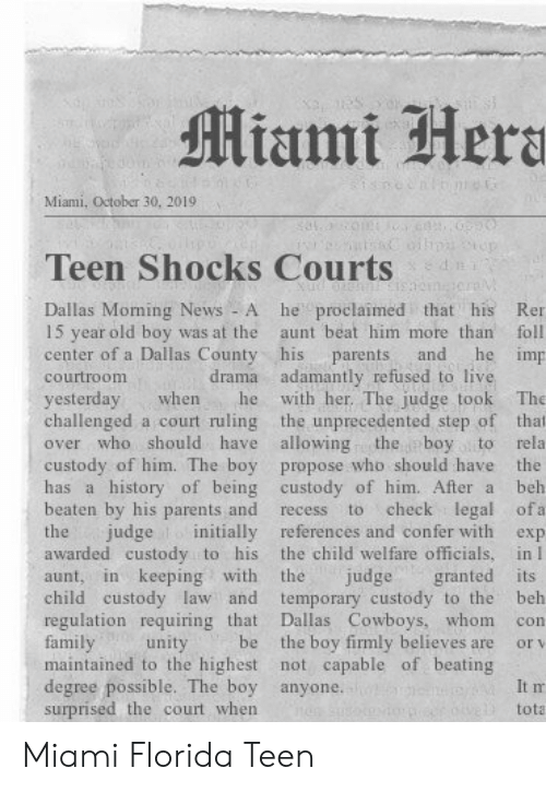 drama: Miami Hera  Miami, October 30, 20191  n  Teen Shocks Courts  he proclaimed that his  Dallas Moming News - A  15 year old boy was at the  center of a Dallas County his  Ren  aunt beat him more than  foll  he imp  and  parents  drama adamantly refused to live  with her. The judge took  courtroom  yesterday  challenged a court ruling the unprecedented step of that  over who should have allowing  The  when  he  the boy to  custody of him. The boy propose who should have the  has a history of being custody of him. After a  rela  beh  beaten by his parents and  check legal ofa  to  recess  judge initially references and confer with  the child welfare officials, in I  granted its  temporary custody to the  Dallas Cowboys, whom  the boy firmly believes are  maintained to the highest not capable of beating  the  exp  awarded custody to his  in keeping with  the  judge  aunt,  child custody law and  regulation requiring that  family  beh  con  be  unity  or v  degree possible. The boy anyone.  surprised the court when  It m  tota Miami Florida Teen