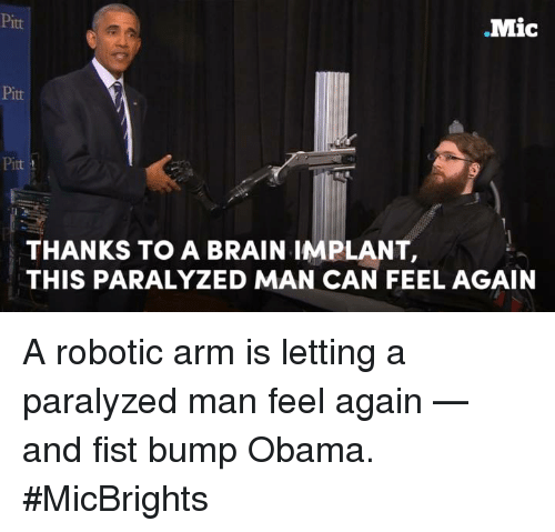 Man Feelings: Mic  Pitt  THANKS TO A BRAIN IMPLANT,  THIS PARALYZED MAN CAN FEEL AGAIN A robotic arm is letting a paralyzed man feel again — and fist bump Obama.  #MicBrights