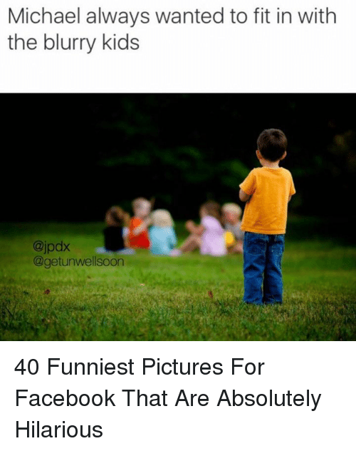 Pictures For: Michael always wanted to fit in with  the blurry kids  @jpdx  @getunwellsoon 40 Funniest Pictures For Facebook That Are Absolutely Hilarious