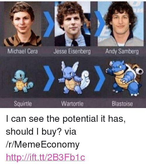 """Michael Cera, Http, and Michael: Michael Cera  Jesse Eisenberg  Andy Samberg  Squirtle  Wartortle  Blastoise <p>I can see the potential it has, should I buy? via /r/MemeEconomy <a href=""""http://ift.tt/2B3Fb1c"""">http://ift.tt/2B3Fb1c</a></p>"""