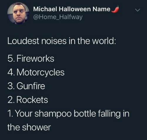 rockets: Michael Halloween Name  @Home_Halfway  Loudest noises in the world:  5. Fireworks  4. Motorcycles  3. Gunfire  2. Rockets  1. Your shampoo bottle falling in  the shower