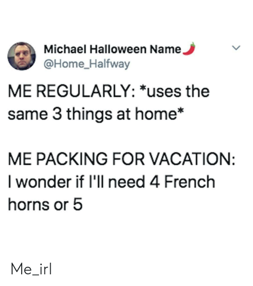 Vacation: Michael Halloween Name,  @Home_Halfway  ME REGULARLY: *uses the  same 3 things at home*  ME PACKING FOR VACATION:  I wonder if I'll need 4 French  horns or 5 Me_irl