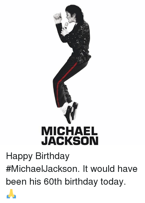 birthday today: MICHAEL  JACKSON Happy Birthday #MichaelJackson.  It would have been his 60th birthday today.  🙏