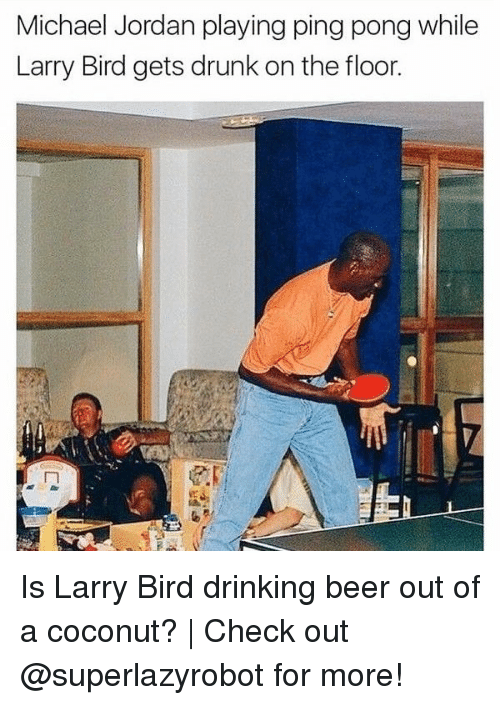 Beer, Drinking, and Drunk: Michael Jordan playing ping pong while  Larry Bird gets drunk on the floor. Is Larry Bird drinking beer out of a coconut? | Check out @superlazyrobot for more!