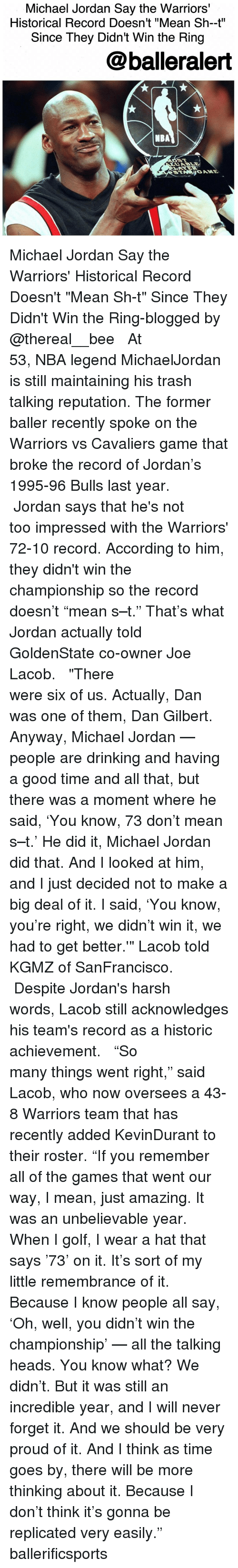 """dan gilbert: Michael Jordan Say the Warriors'  Historical Record Doesn't """"Mean Sh-t""""  Since They Didn't Win the Ring  balleralert  NBA Michael Jordan Say the Warriors' Historical Record Doesn't """"Mean Sh-t"""" Since They Didn't Win the Ring-blogged by @thereal__bee ⠀⠀⠀⠀⠀⠀⠀⠀⠀ ⠀⠀⠀⠀⠀⠀⠀⠀⠀ At 53, NBA legend MichaelJordan is still maintaining his trash talking reputation. The former baller recently spoke on the Warriors vs Cavaliers game that broke the record of Jordan's 1995-96 Bulls last year. ⠀⠀⠀⠀⠀⠀⠀⠀⠀ ⠀⠀⠀⠀⠀⠀⠀⠀⠀ Jordan says that he's not too impressed with the Warriors' 72-10 record. According to him, they didn't win the championship so the record doesn't """"mean s–t."""" That's what Jordan actually told GoldenState co-owner Joe Lacob. ⠀⠀⠀⠀⠀⠀⠀⠀⠀ ⠀⠀⠀⠀⠀⠀⠀⠀⠀ """"There were six of us. Actually, Dan was one of them, Dan Gilbert. Anyway, Michael Jordan — people are drinking and having a good time and all that, but there was a moment where he said, 'You know, 73 don't mean s–t.' He did it, Michael Jordan did that. And I looked at him, and I just decided not to make a big deal of it. I said, 'You know, you're right, we didn't win it, we had to get better.'"""" Lacob told KGMZ of SanFrancisco. ⠀⠀⠀⠀⠀⠀⠀⠀⠀ ⠀⠀⠀⠀⠀⠀⠀⠀⠀ Despite Jordan's harsh words, Lacob still acknowledges his team's record as a historic achievement. ⠀⠀⠀⠀⠀⠀⠀⠀⠀ ⠀⠀⠀⠀⠀⠀⠀⠀⠀ """"So many things went right,"""" said Lacob, who now oversees a 43-8 Warriors team that has recently added KevinDurant to their roster. """"If you remember all of the games that went our way, I mean, just amazing. It was an unbelievable year. When I golf, I wear a hat that says '73' on it. It's sort of my little remembrance of it. Because I know people all say, 'Oh, well, you didn't win the championship' — all the talking heads. You know what? We didn't. But it was still an incredible year, and I will never forget it. And we should be very proud of it. And I think as time goes by, there will be more thinking about it. Because I don't think it's gonna be replicated very eas"""