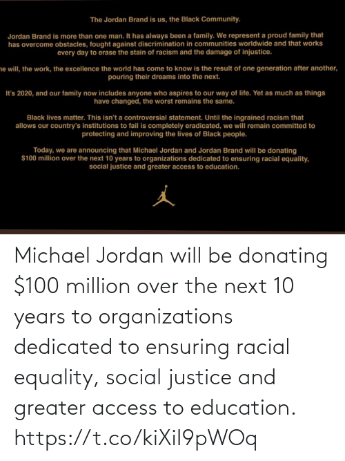 dedicated: Michael Jordan will be donating $100 million over the next 10 years to organizations dedicated to ensuring racial equality, social justice and greater access to education. https://t.co/kiXiI9pWOq