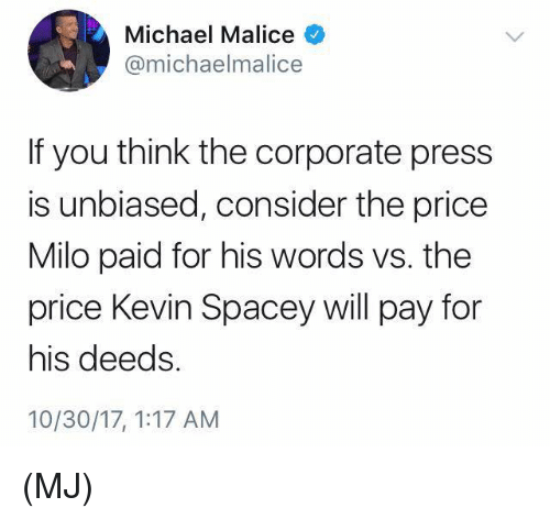 Malice: Michael Malice  @michaelmalice  If you think the corporate press  is unbiased, consider the price  Milo paid for his words vs. the  price Kevin Spacey will pay for  his deeds  10/30/17, 1:17 AM (MJ)