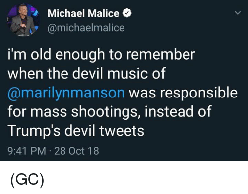 Malice: Michael Malice  @michaelmalice  i'm old enough to remember  when the devil music of  @marilynmanson was responsible  for mass shootings, instead of  Trump's devil tweets  9:41 PM 28 Oct 18 (GC)