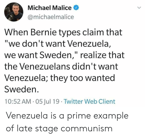 "Twitter, Michael, and Sweden: Michael Malice  @michaelmalice  When Bernie types claim that  ""we don't want Venezuela,  we want Sweden,"" realize that  the Venezuelans didn't want  Venezuela; they too wanted  Sweden  10:52 AM 05 Jul 19 Twitter Web Client Venezuela is a prime example of late stage communism"