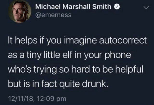 Autocorrect, Drunk, and Elf: Michael Marshall Smith  @ememess  It helps if you imagine autocorrect  as a tiny little elf in your phone  who's trying so hard to be helpful  but is in fact quite drunk.  12/11/18, 12:09 pm