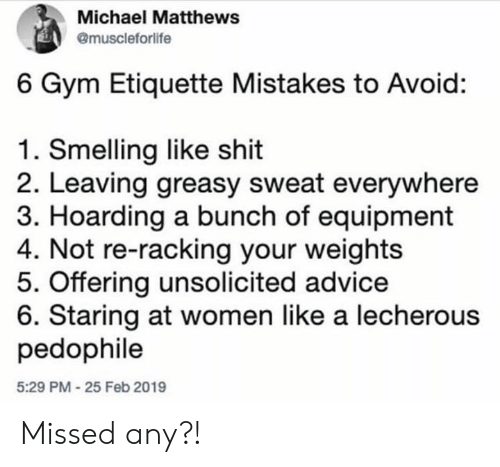 Equipment: Michael Matthews  @muscleforlife  6 Gym Etiquette Mistakes to Avoid:  1. Smelling like shit  2. Leaving greasy sweat everywhere  3. Hoarding a bunch of equipment  4. Not re-racking your weights  5. Offering unsolicited advice  6. Staring at women like a lecherous  pedophile  5:29 PM-25 Feb 2019 Missed any?!